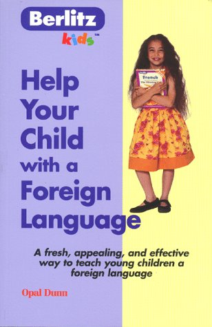 Help Your Child with a Foreign Language: Teach a Foreign Language Naturally and Easily from Home (Berlitz Kids), Dunn, Opal