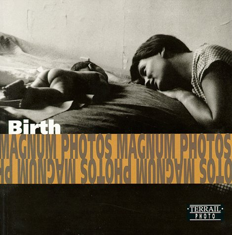 Birth: Photographs of Magnum Photos = Naître : photographies de Magnum Photos = Die Geburt : fotografien von Magnum Photos