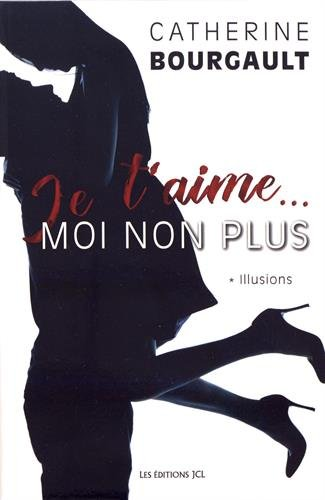 Je t'aime... moi non plus. 1, Illusions / Catherine Bourgault.