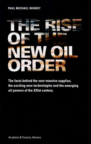 The Rise of the New Oil Order: The Facts Behind the New Massive Supplies, the Exciting New Technologies and the Emerging Oil Powers of the XXIst Century
