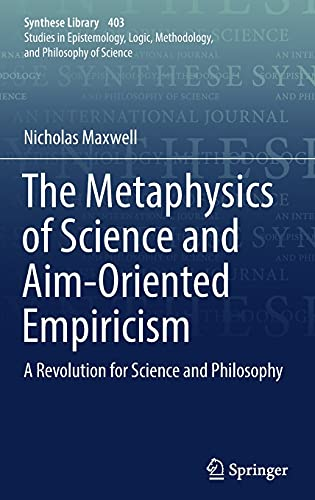 The Metaphysics of Science and Aim-Oriented Empiricism by Nicholas Maxwell