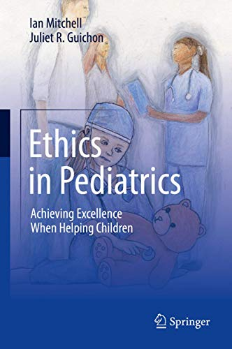 Ethics in pediatrics [electronic resource] : achieving excellence when helping children / Ian Mitchell, Juliet R. Guichon.
