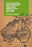 Global industry, local innovation : the history of cane sugar production in Australia, 1820-1995 / Peter D. Griggs.