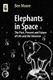 Elephants in Space [electronic resource] : The Past, Present and Future of Life and the Universe