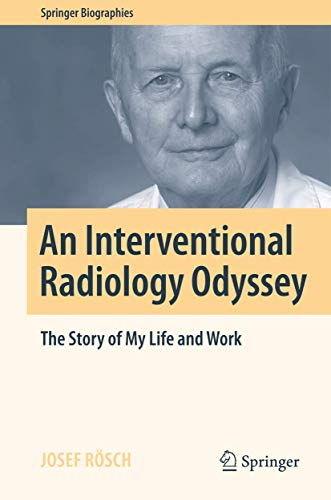 An Interventional Radiology Odyssey: The Story of My Life and Work (Springer Biographies) - Josef Rösch