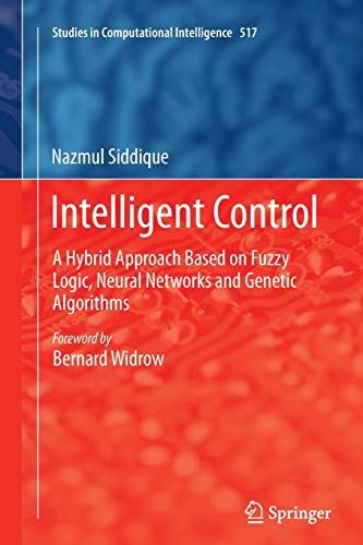Intelligent Control: A Hybrid Approach Based on Fuzzy Logic, Neural Networks and Genetic Algorithms (Studies in Computational Intelligence) - Nazmul Siddique