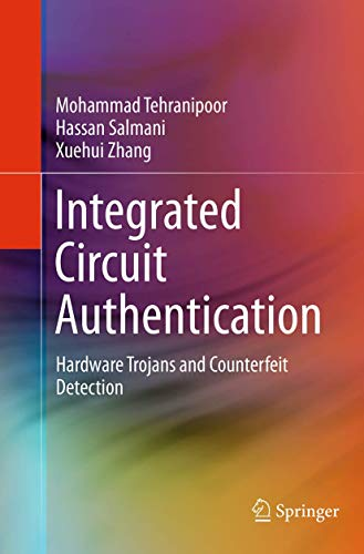 Integrated Circuit Authentication: Hardware Trojans and Counterfeit Detection - Mohammad Tehranipoor, Hassan Salmani, Xuehui Zhang