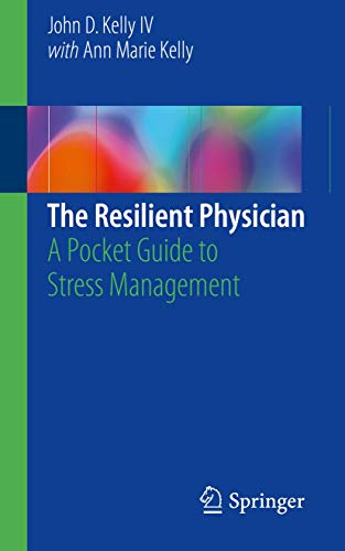 The resilient physician [electronic resource] : a pocket guide to stress management / John D. Kelly IV ; with contributions by Ann Marie Kelly.