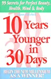 10 Years Younger in 30 Days: 99 Secrets for Perfect Beauty, Health, Mind & Body