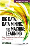 BIG DATA, DATA MINING, AND MACHINE LEARNING : Value Creation for Business Leaders and Practitioners