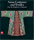 Asian Costumes and Textiles : From the Bosphorus to Fujiama by Mary Hunt Kahlenberg