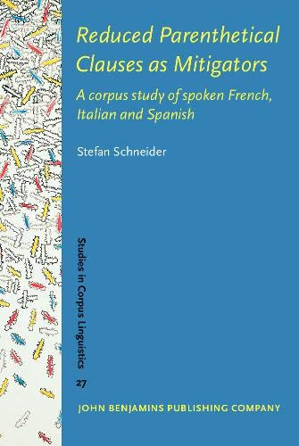 Reduced Parenthetical Clauses as Mitigators: A corpus study of spoken French, Italian and Spanish (Studies in Corpus Linguistics)