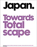 Japan Towards Totalscape: Contemporary Japanese Architecture, Urban Design and Landscape by Moriko Kira (Editor), Mariko Terada (Editor), Toshihisa Nagasaka