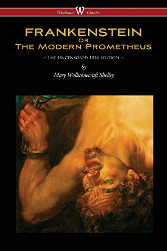FRANKENSTEIN or The Modern Prometheus (Uncensored 1818 Edition - Wisehouse Classics) - Mary Wollstonecraft Shelley