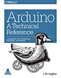 ARDUINO : A TECHNICAL REFERENCE : A Handbook for Technicians, Engineers, and Makers