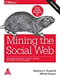 MINING THE SOCIAL WEB : Data Mining Facebook, Twitter, Linkedin, Instagram, Github, and More
