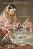 DAUGHTERS OF THE SUN : Empresses, Queens and Begums of the Mughal Empire