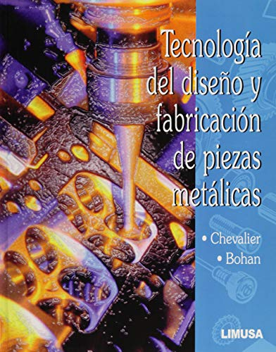 Tecnologia del siseno y fabricacion de piezas metalicas / Technology of Design and Fabrication of Metallic Pieces (Spanish Edition)