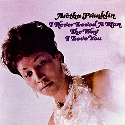 CD-Cover: Aretha Franklin - I Never Loved A Man The Way I Love You