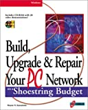 Build, Upgrade, and Repair Your PC Network on a Shoestring Budget: Maximum Connectivity at Minimum Cost