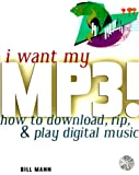 I Want My MP3!: How to Download, Rip, & Play Digital Music