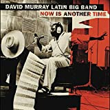 David Murray Latin Big Band: Now Is Another Time