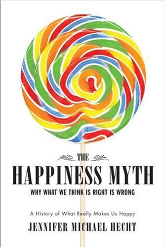 The Happiness Myth: An Expose. By Jennifer Michael Hecht