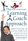 The Learning Coach Approach: Inspire, Encourage, and Guide Your Child Toward Greater Success In School and In Life