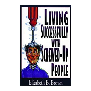 Living Successfully with Screwed-Up People