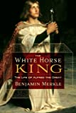 The White Horse King: The Life of Alfred the Great