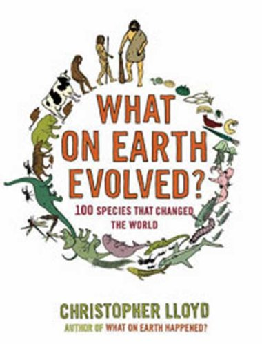 What On Earth Evolved?  100 Species that Changed The World, by Lloyd, Christopher