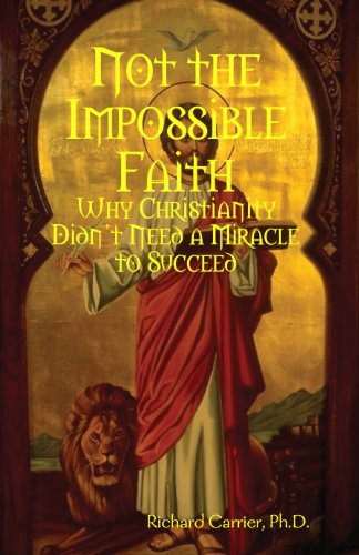 Not the Impossible Faith: Why Christianity Didn't Need a Miracle to Succeed. By Richard Carrier.