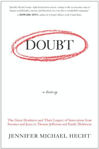 Doubt: A History: The Great Doubters and Their Legacy of Innovation from Socrates and Jesus to Thomas Jefferson and Emily Dickinson. By Jennifer Hecht