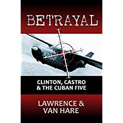 BETRAYAL: Clinton, Castro & The Cuban Five