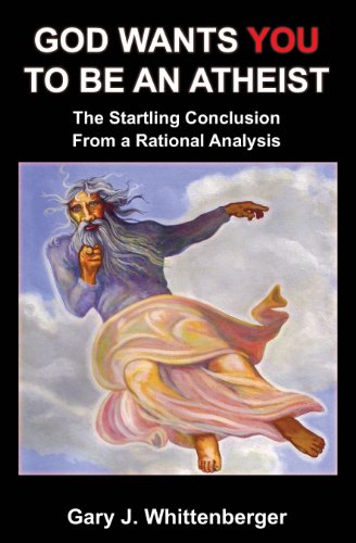 God Wants YOU to be an Atheist: The Startling Conclusion from a Rational Analysis, by Whittenberger, Gary J Ph.D.