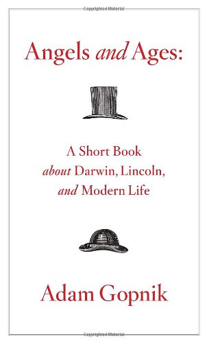 Angels and Ages: A Short Book About Darwin, Lincoln, and Modern Life, by Gopnik, A.