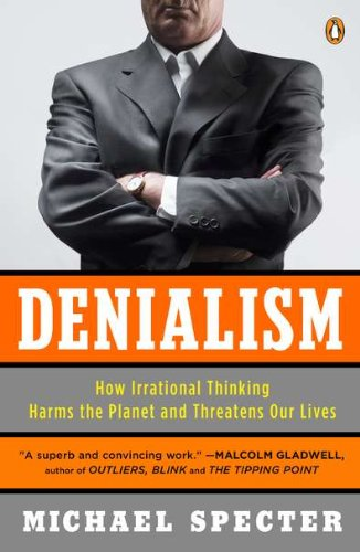 Denialism: How Irrational Thinking Harms the Planet and Threatens Our Lives, by Specter, M.