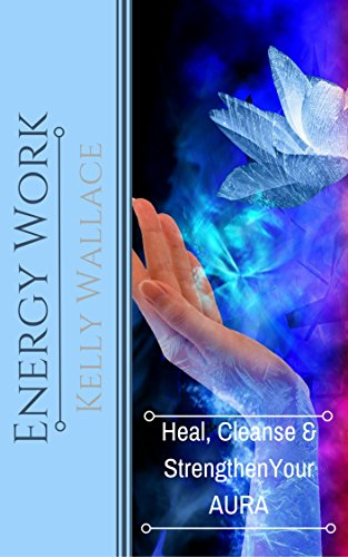 Free Kindle Book : Energy Work - Cleanse, Heal And Strengthen Your Aura - Second Edition (Personal Transformation) (Intuitive Living Book 2)