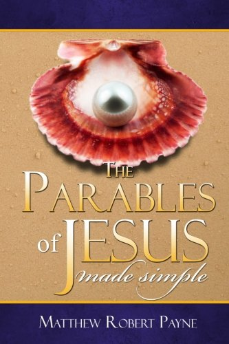The Parables of Jesus made simple: Living your contemporary life in light of the Parables