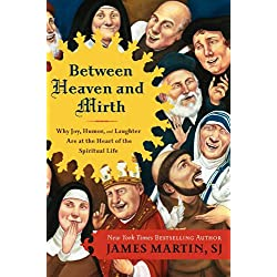 Between Heaven and Mirth: Why Joy, Humor, and Laughter Are at the Heart of the Spiritual Life