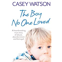 The Boy No One Loved: A Heartbreaking True Story of Abuse, Abandonment and Betrayal