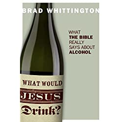 What Would Jesus Drink? What the Bible Really Says About Alcohol