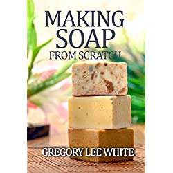 Making Soap From Scratch: A Beginners Guide and Beyond