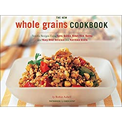 The New Whole Grains Cookbook: Terrific Recipes Using Farro, Quinoa, Brown Rice, Barley, ...