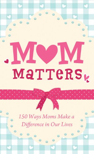 Mom Matters: 150 Ways Moms Make a Difference in Our Lives
