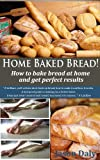 Free Kindle Book : Home Baked Bread: How to bake bread at home and get perfect results (Home Baked Bread!)