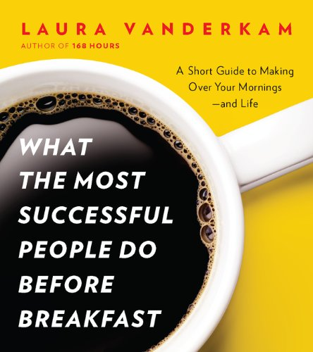 What the Most Successful People Do Before Breakfast: A Short Guide to Making Over Your Mornings-and Life