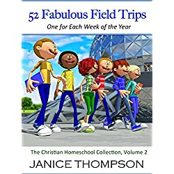 52 Fabulous Field Trips: One For Each Week of the Year (The Christian Homeschool Collection)