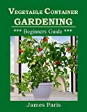 Free Kindle Book : Vegetable Container Gardening: Growing Vegetables In Containers & Planters (Gardening Techniques)