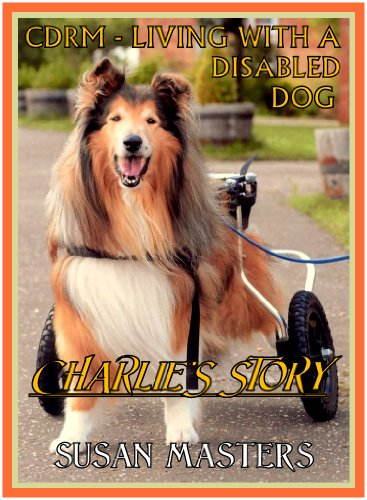 CDRM – LIVING WITH A DISABLED DOG ; Charlie's Story: What would YOU do to save Lassie? by Susan Masters